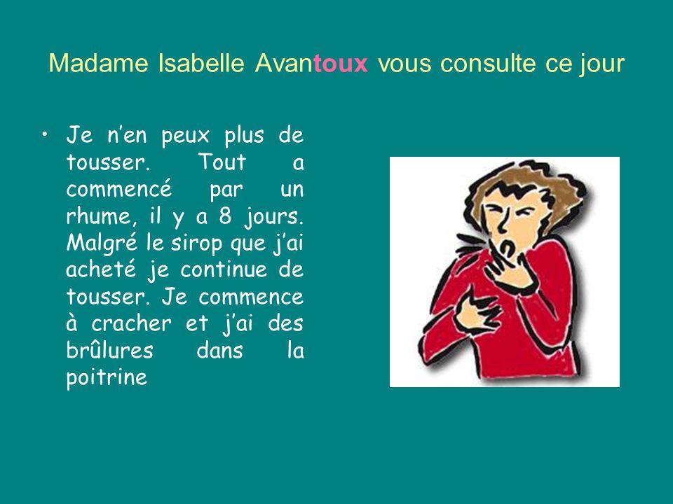 Madame Isabelle Avantoux vous consulte ce jour Je n'en peux plus de tousser. Tout a commencé par un rhume, il y a 8 jours. Malgré le sirop que j'ai ac