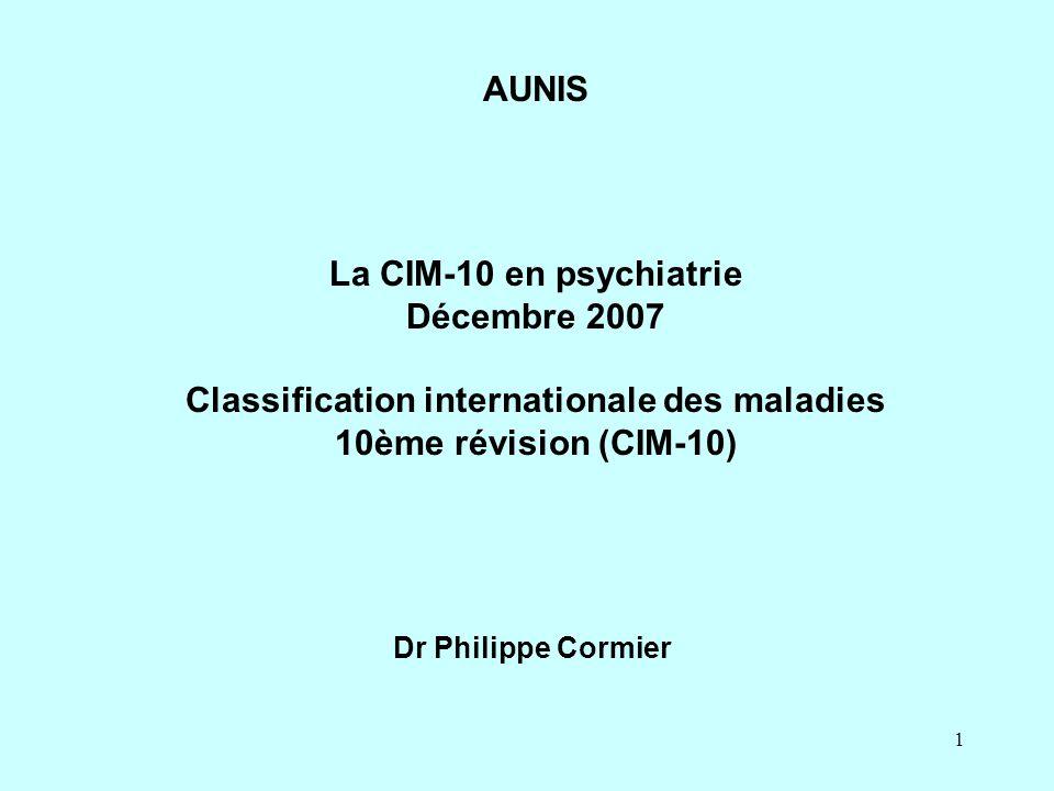 1 La CIM-10 en psychiatrie Décembre 2007 Classification internationale des maladies 10ème révision (CIM-10) Dr Philippe Cormier AUNIS