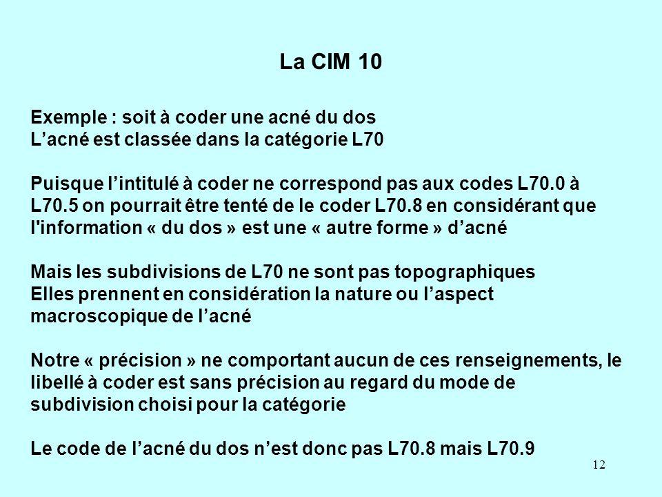 12 La CIM 10 Exemple : soit à coder une acné du dos L'acné est classée dans la catégorie L70 Puisque l'intitulé à coder ne correspond pas aux codes L7
