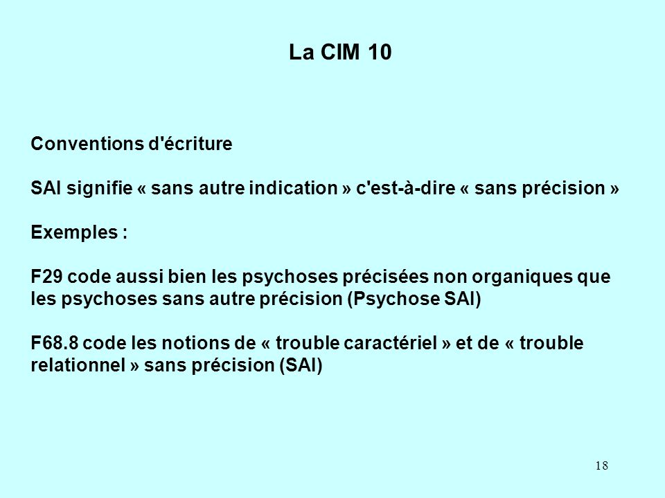 18 Conventions d'écriture SAI signifie « sans autre indication » c'est-à-dire « sans précision » Exemples : F29 code aussi bien les psychoses précisée
