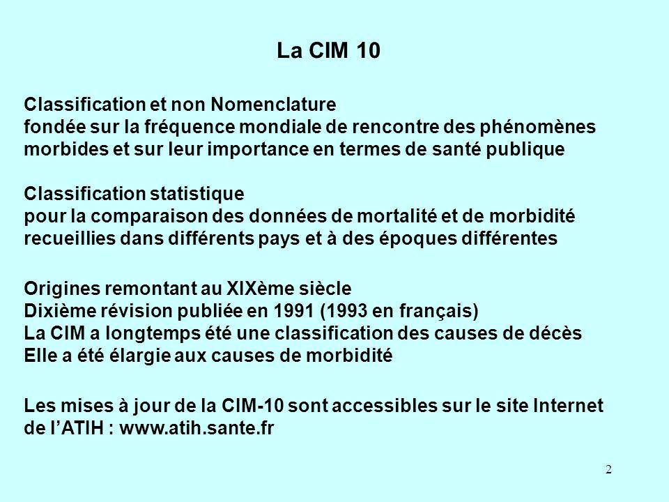 3 L emploi de la CIM permet le codage (et non la codification) des maladies et des autres motifs de recours aux soins pour : · homogénéifier les données · réduire leur volume · et surtout faciliter leur exploitation La CIM 10