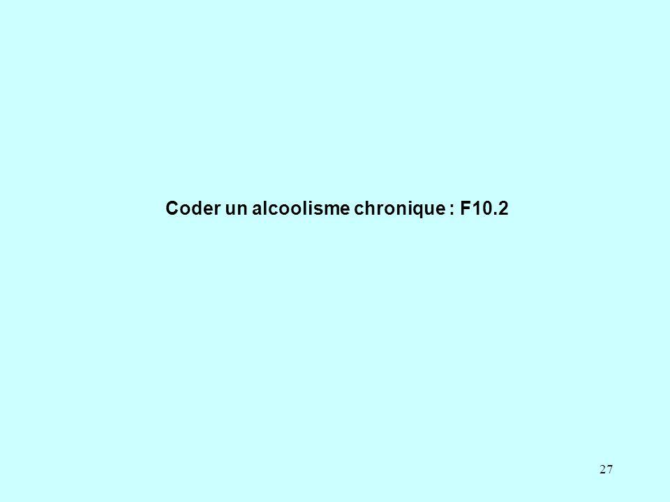 27 Coder un alcoolisme chronique : F10.2