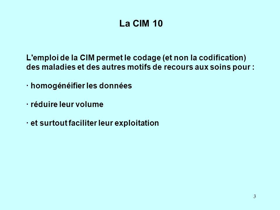 3 L'emploi de la CIM permet le codage (et non la codification) des maladies et des autres motifs de recours aux soins pour : · homogénéifier les donné