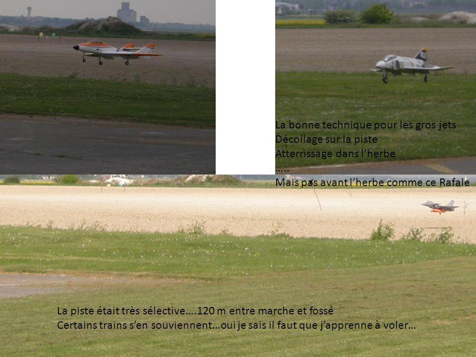 La piste était très sélective….120 m entre marche et fossé Certains trains s'en souviennent…oui je sais il faut que j'apprenne à voler… La bonne technique pour les gros jets Décollage sur la piste Atterrissage dans l'herbe …..