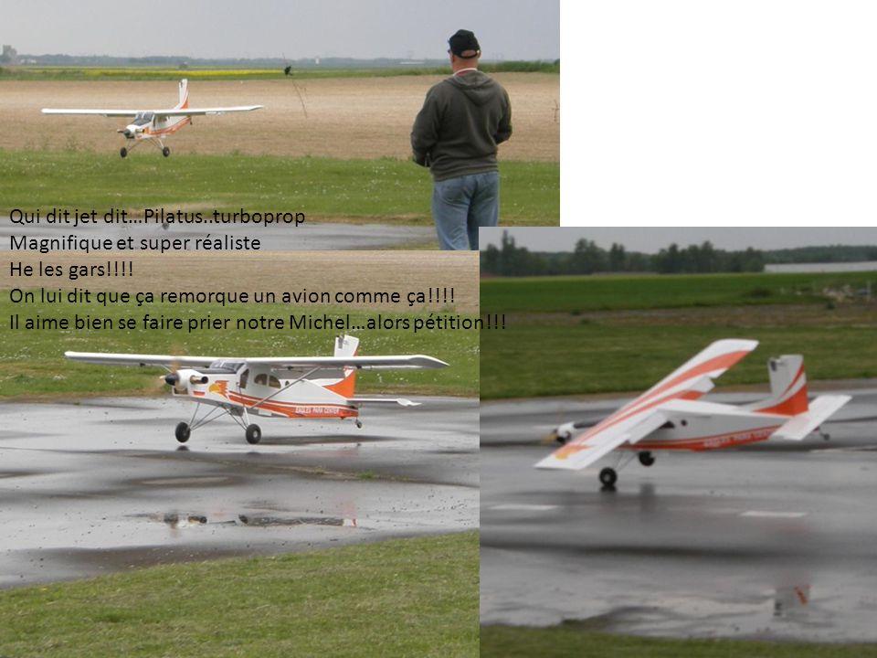 Qui dit jet dit…Pilatus..turboprop Magnifique et super réaliste He les gars!!!! On lui dit que ça remorque un avion comme ça!!!! Il aime bien se faire