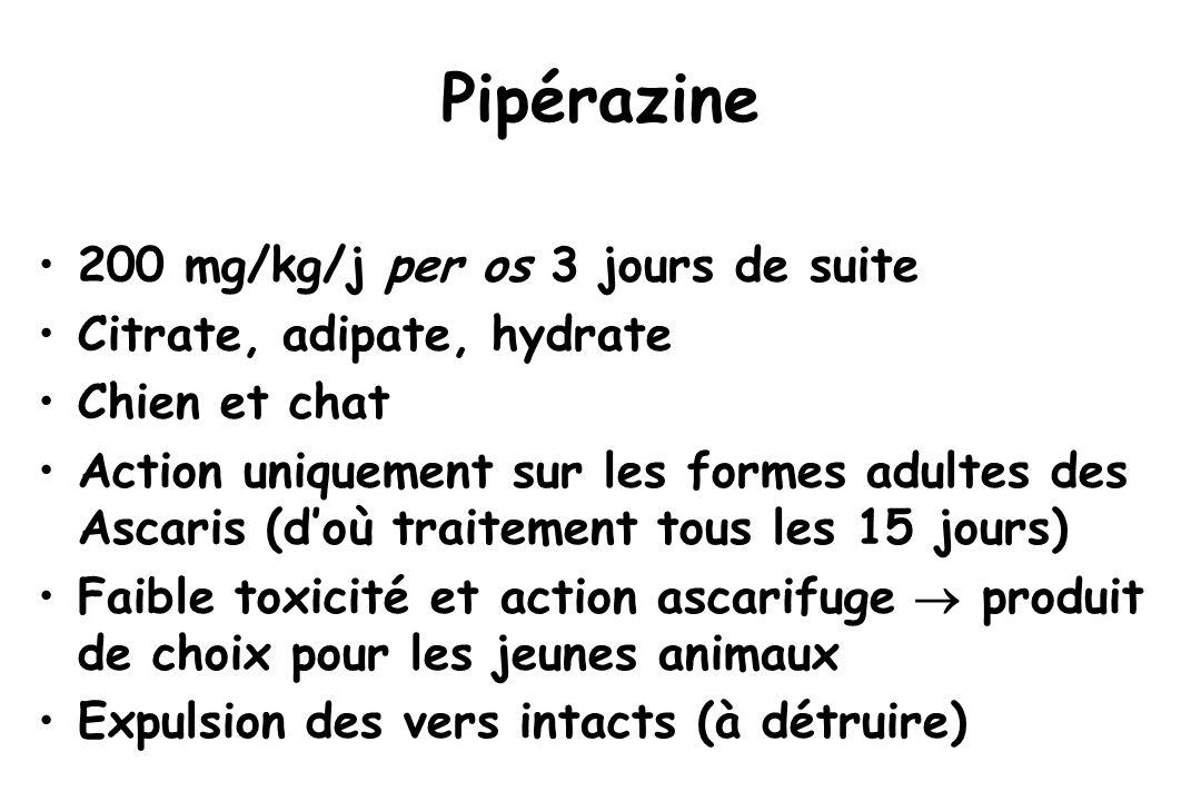 Pipérazine 200 mg/kg/j per os 3 jours de suite Citrate, adipate, hydrate Chien et chat Action uniquement sur les formes adultes des Ascaris (d'où trai