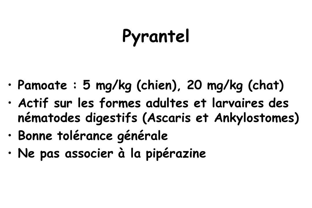 Pyrantel Pamoate : 5 mg/kg (chien), 20 mg/kg (chat) Actif sur les formes adultes et larvaires des nématodes digestifs (Ascaris et Ankylostomes) Bonne