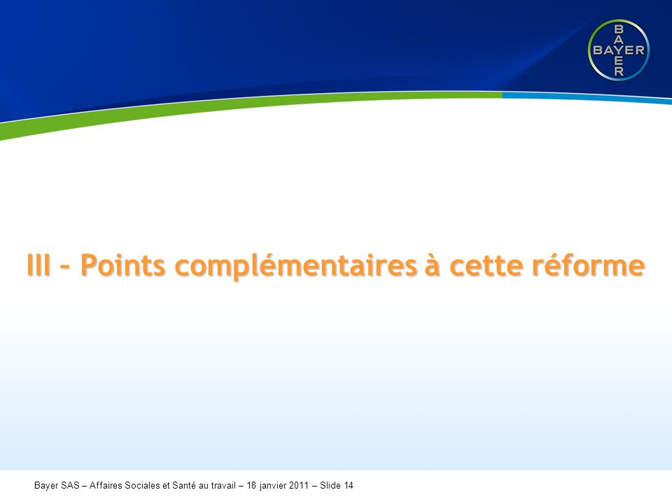 Name der Präsentation Page 14 Bayer SAS – Affaires Sociales et Santé au travail – 18 janvier 2011 – Slide 14 III – Points complémentaires à cette réfo