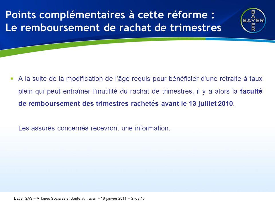 Name der Präsentation Page 16 Bayer SAS – Affaires Sociales et Santé au travail – 18 janvier 2011 – Slide 16 Points complémentaires à cette réforme :