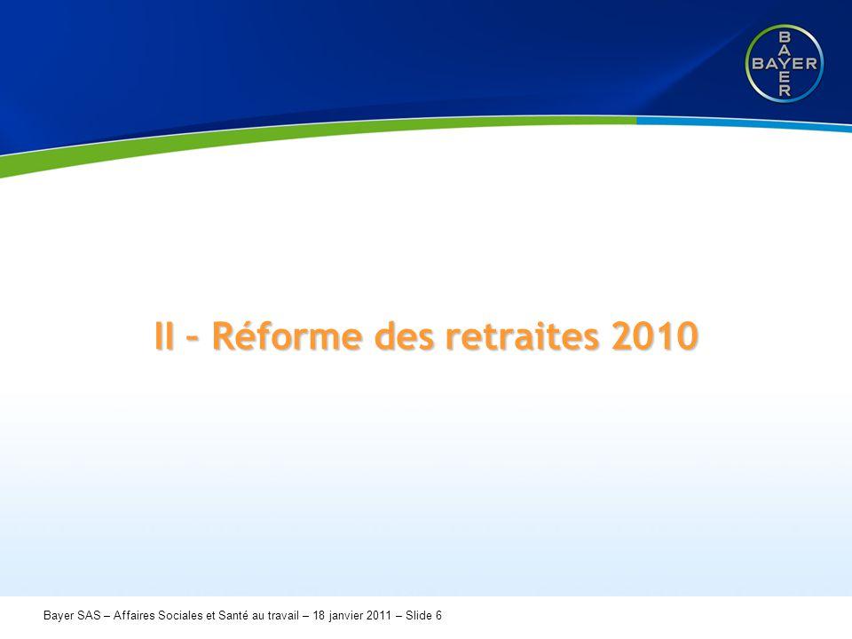 Name der Präsentation Page 6 Bayer SAS – Affaires Sociales et Santé au travail – 18 janvier 2011 – Slide 6 II – Réforme des retraites 2010