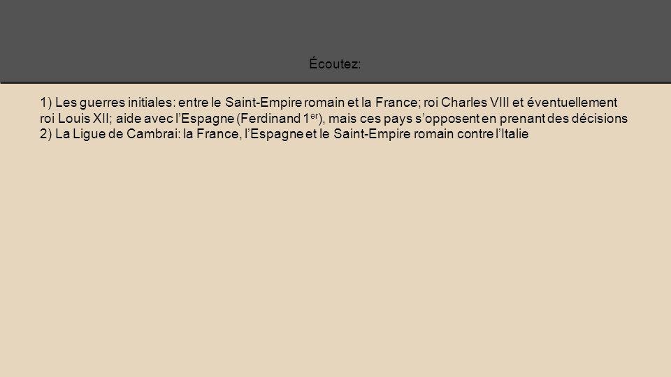 Écoutez: 1) Les guerres initiales: entre le Saint-Empire romain et la France; roi Charles VIII et éventuellement roi Louis XII; aide avec l'Espagne (Ferdinand 1 er ), mais ces pays s'opposent en prenant des décisions 2) La Ligue de Cambrai: la France, l'Espagne et le Saint-Empire romain contre l'Italie
