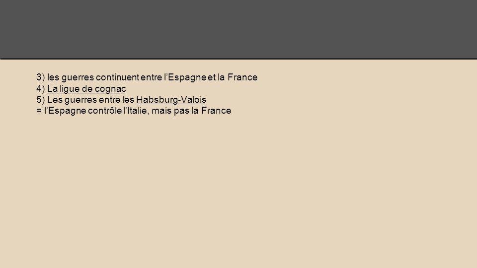 3) les guerres continuent entre l'Espagne et la France 4) La ligue de cognac 5) Les guerres entre les Habsburg-Valois = l'Espagne contrôle l'Italie, mais pas la France