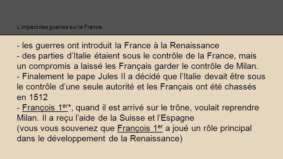 L'impact des guerres sur la France - les guerres ont introduit la France à la Renaissance - des parties d'Italie étaient sous le contrôle de la France, mais un compromis a laissé les Français garder le contrôle de Milan.