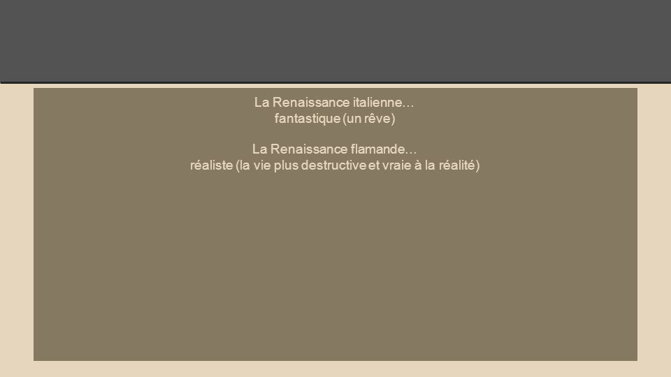 La Renaissance italienne… fantastique (un rêve) La Renaissance flamande… réaliste (la vie plus destructive et vraie à la réalité)