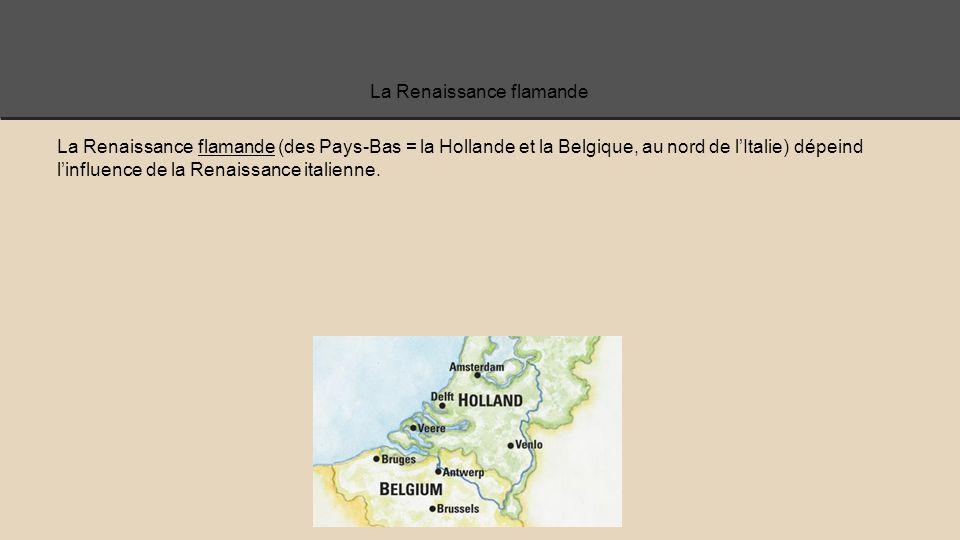 La Renaissance flamande La Renaissance flamande (des Pays-Bas = la Hollande et la Belgique, au nord de l'Italie) dépeind l'influence de la Renaissance italienne.
