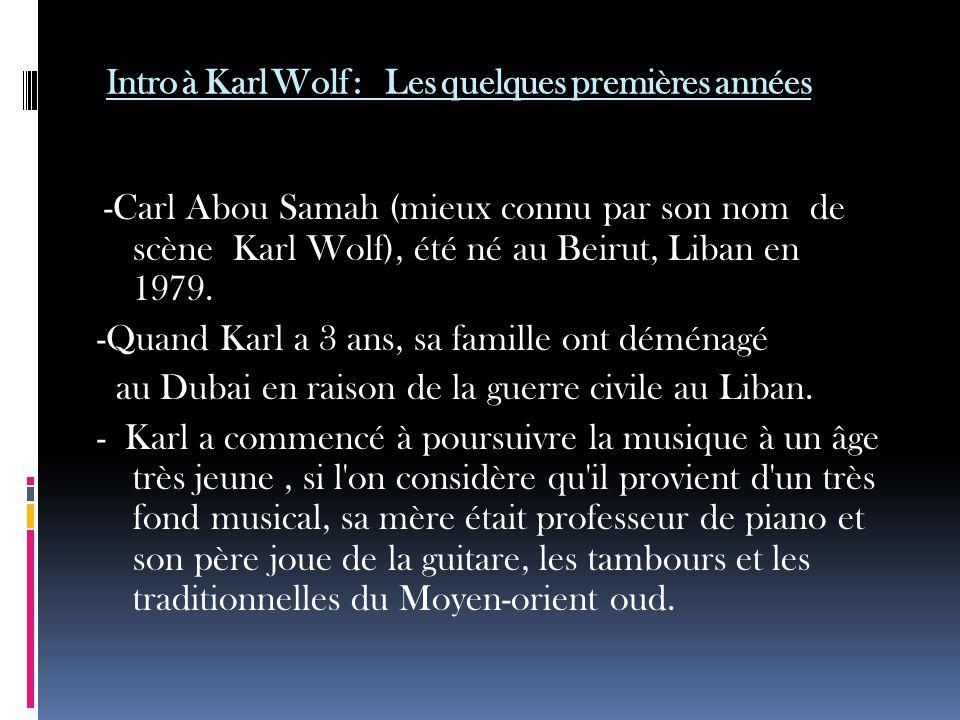 Intro à Karl Wolf : Les quelques premières années -Carl Abou Samah (mieux connu par son nom de scène Karl Wolf), été né au Beirut, Liban en 1979.