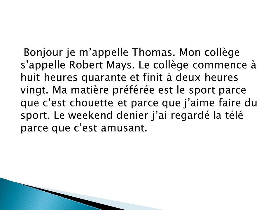 Bonjour je m'appelle Thomas. Mon collège s'appelle Robert Mays. Le collège commence à huit heures quarante et finit à deux heures vingt. Ma matière pr