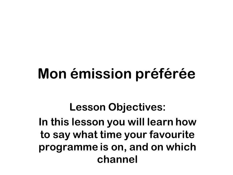 Mon émission préférée Lesson Objectives: In this lesson you will learn how to say what time your favourite programme is on, and on which channel