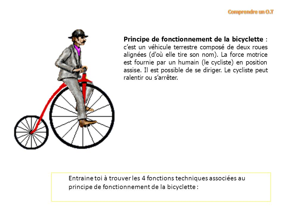 Entraine toi à trouver les 4 fonctions techniques associées au principe de fonctionnement de la bicyclette : Principe de fonctionnement de la bicyclette : c'est un véhicule terrestre composé de deux roues alignées (d où elle tire son nom).
