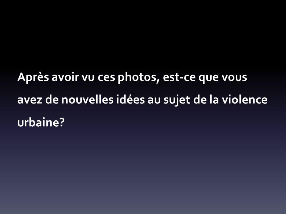 Après avoir vu ces photos, est-ce que vous avez de nouvelles idées au sujet de la violence urbaine