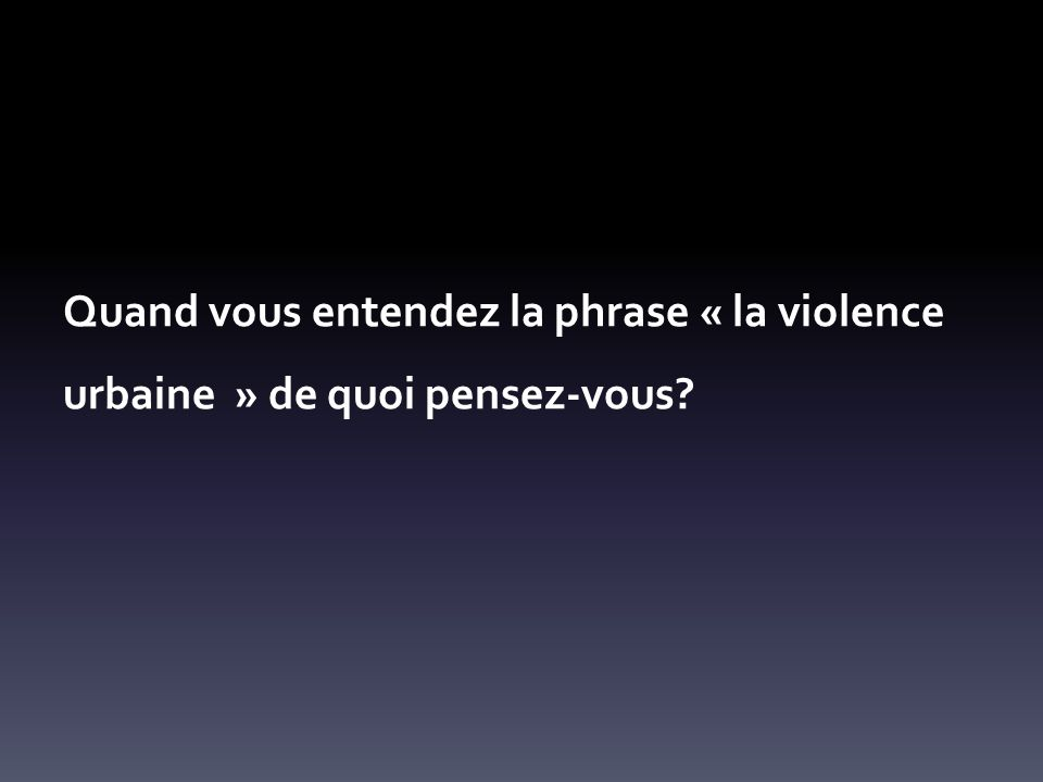 Quand vous entendez la phrase « la violence urbaine » de quoi pensez-vous