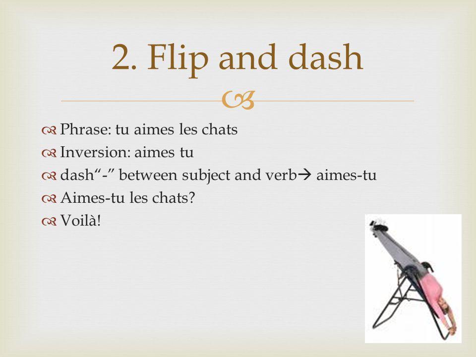 """ 2. Flip and dash  Phrase: tu aimes les chats  Inversion: aimes tu  dash""""-"""" between subject and verb  aimes-tu  Aimes-tu les chats?  Voilà!"""
