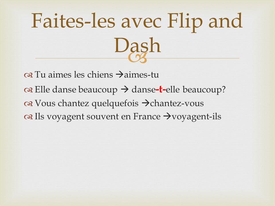  Faites-les avec Flip and Dash  Tu aimes les chiens  aimes-tu  Elle danse beaucoup  danse -t- elle beaucoup.