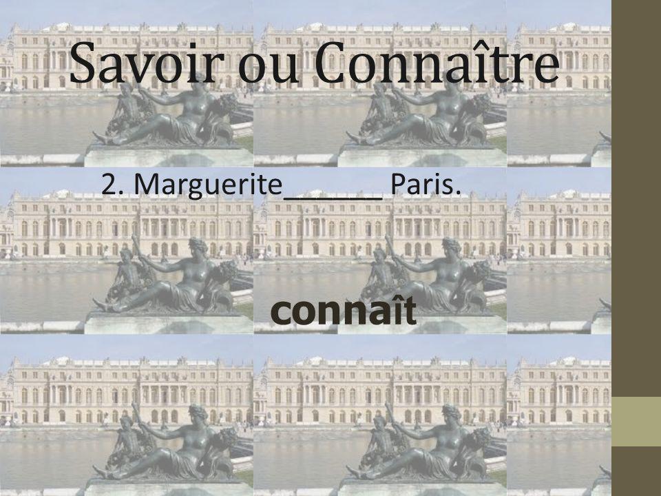 Savoir ou Connaître 2. Marguerite______ Paris. conna ît