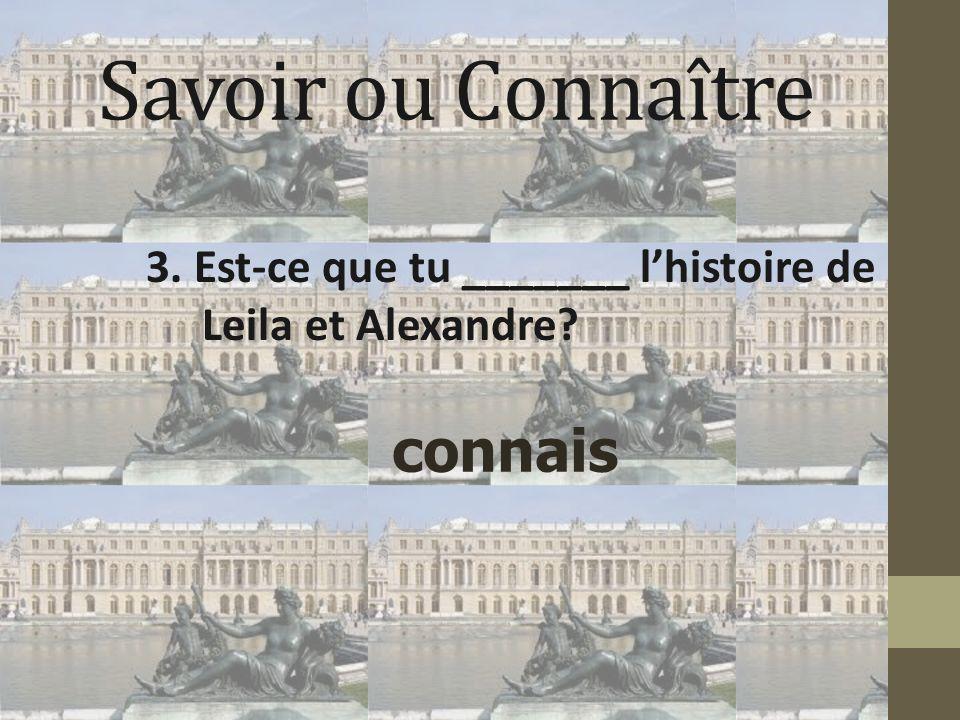 Savoir ou Connaître 3. Est-ce que tu _______ l'histoire de Leila et Alexandre? connais