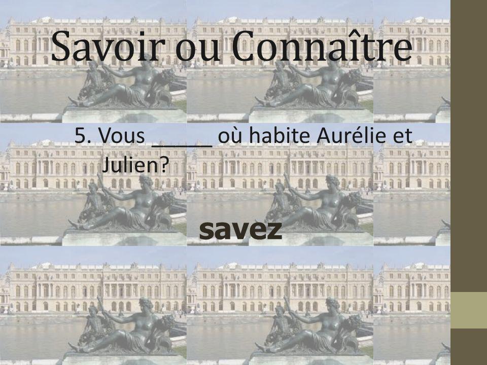 Savoir ou Connaître 5. Vous _____ où habite Aurélie et Julien? savez