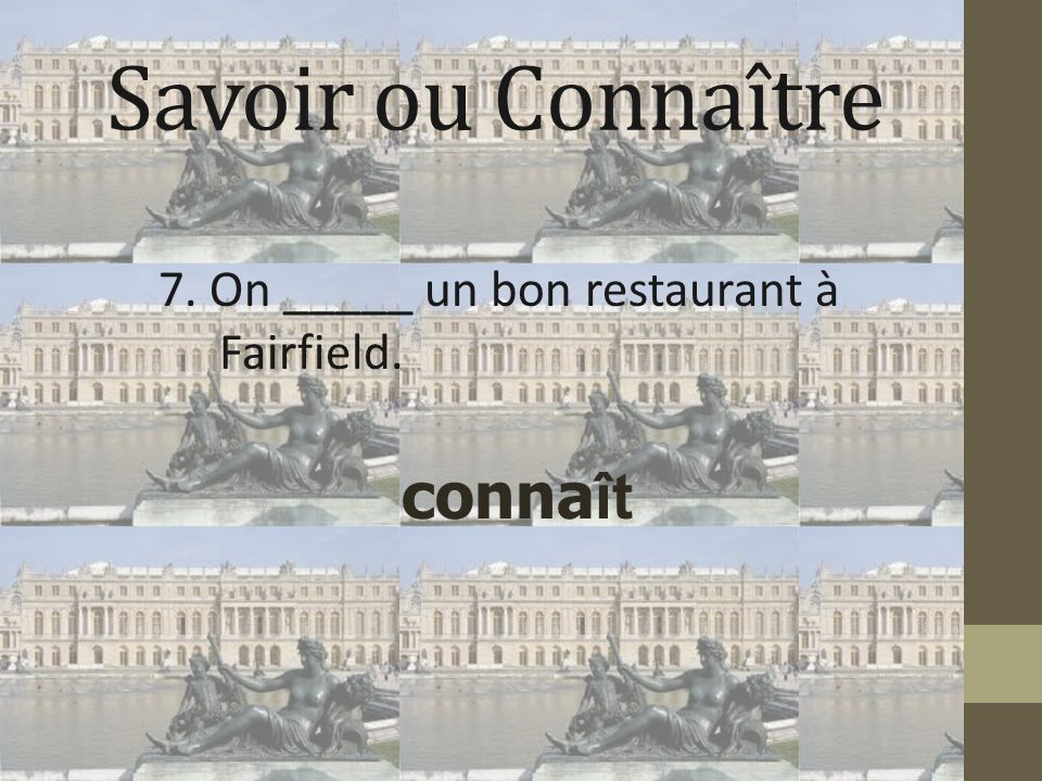 Savoir ou Connaître 7. On _____ un bon restaurant à Fairfield. conna ît