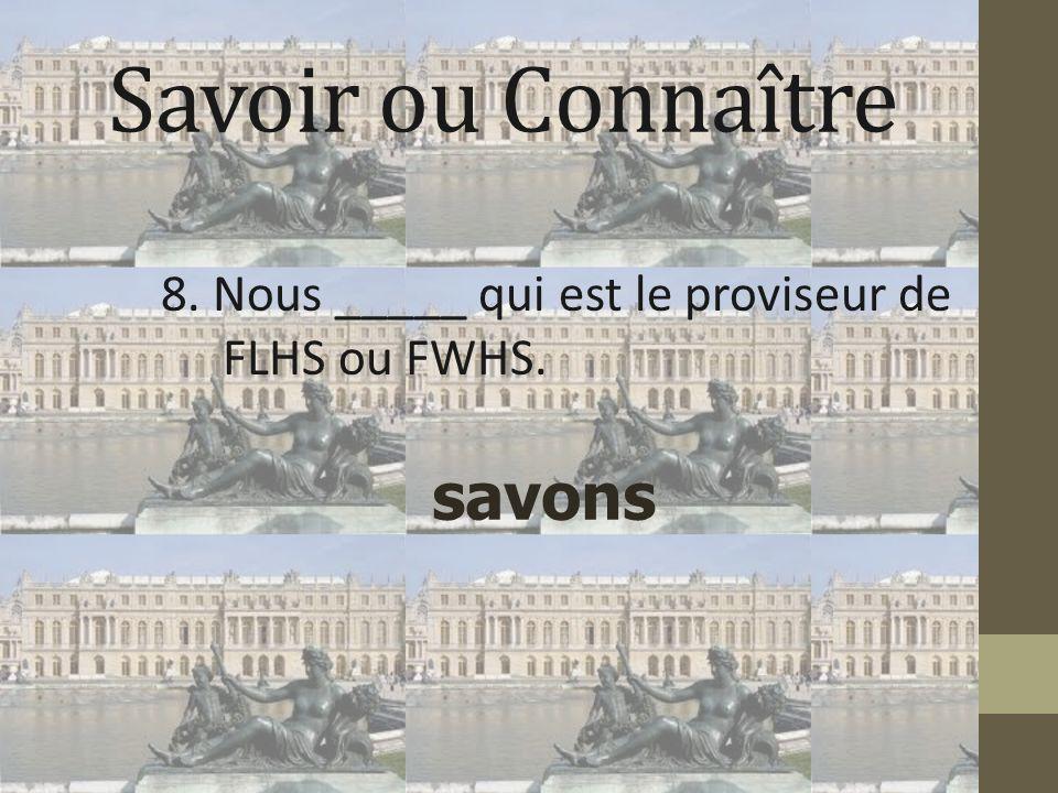 Savoir ou Connaître 8. Nous _____ qui est le proviseur de FLHS ou FWHS. savons