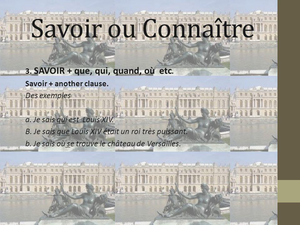 Savoir ou Connaître 3. SAVOIR + que, qui, quand, où etc. Savoir + another clause. Des exemples a. Je sais qui est Louis XIV. B. Je sais que Louis XIV