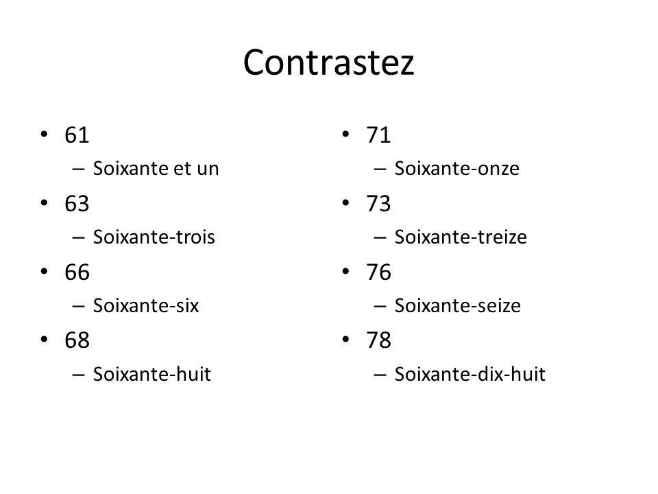 Contrastez 61 – Soixante et un 63 – Soixante-trois 66 – Soixante-six 68 – Soixante-huit 71 – Soixante-onze 73 – Soixante-treize 76 – Soixante-seize 78 – Soixante-dix-huit