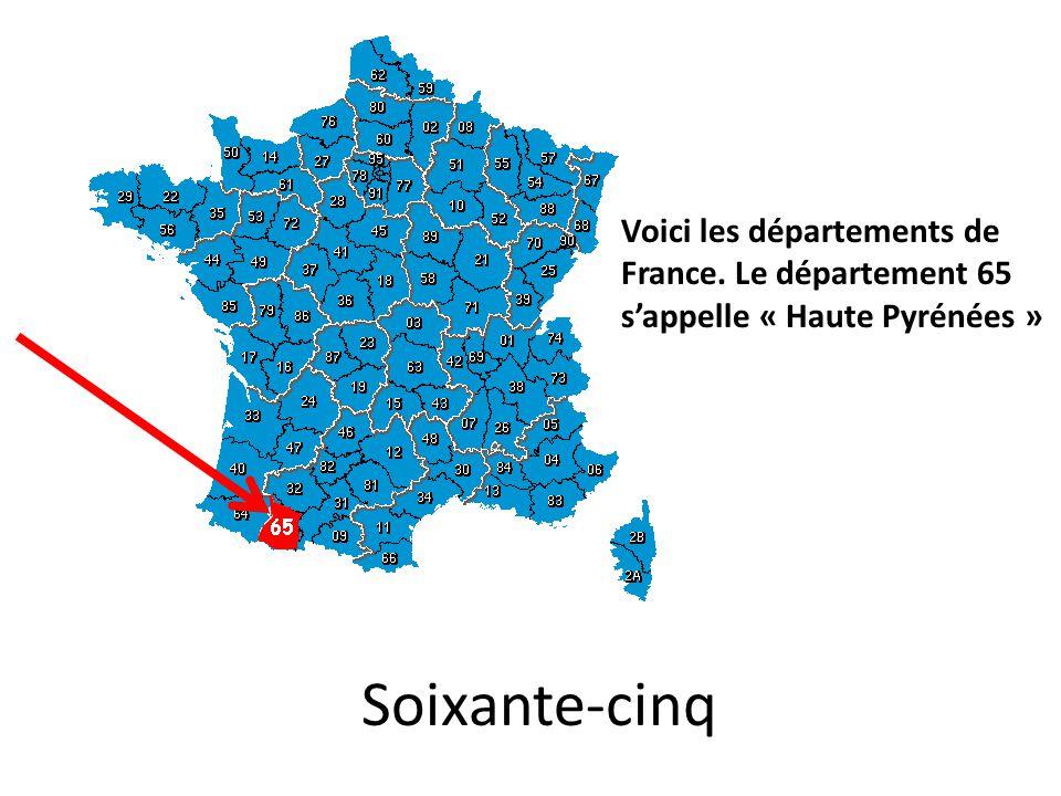 Soixante-cinq Voici les départements de France. Le département 65 s'appelle « Haute Pyrénées »