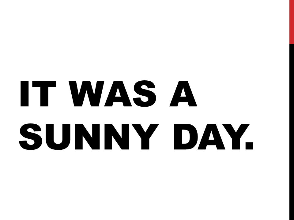 IT WAS A SUNNY DAY.