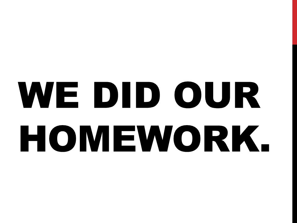 WE DID OUR HOMEWORK.