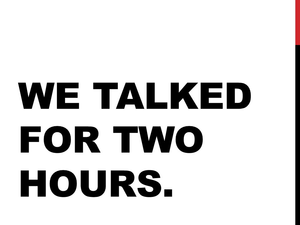 WE TALKED FOR TWO HOURS.