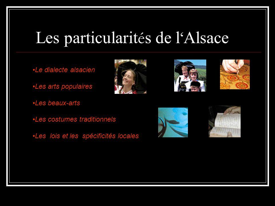 Les particularit é s de l ' Alsace Le dialecte alsacien Les arts populaires Les beaux-arts Les costumes traditionnels Les lois et les spécificités locales