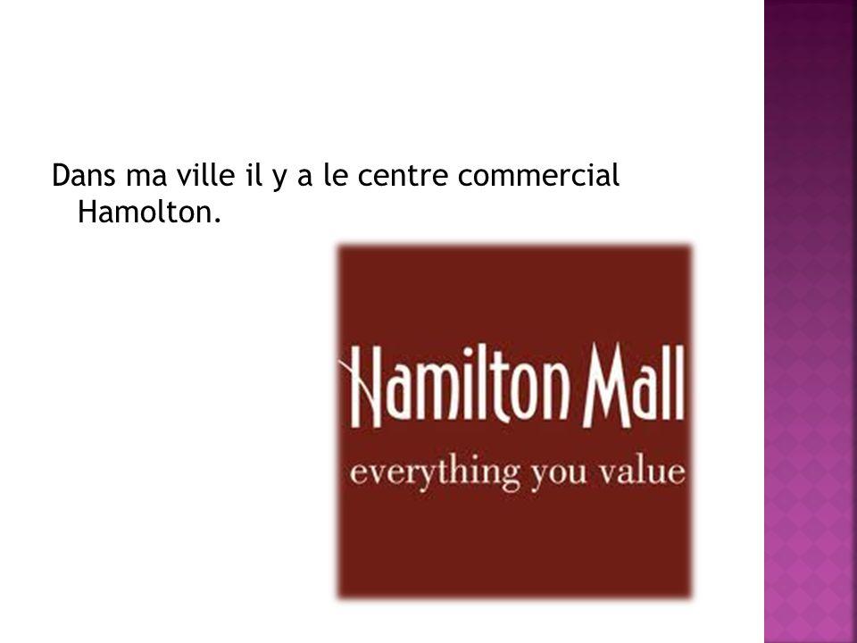 Dans ma ville il y a le centre commercial Hamolton.
