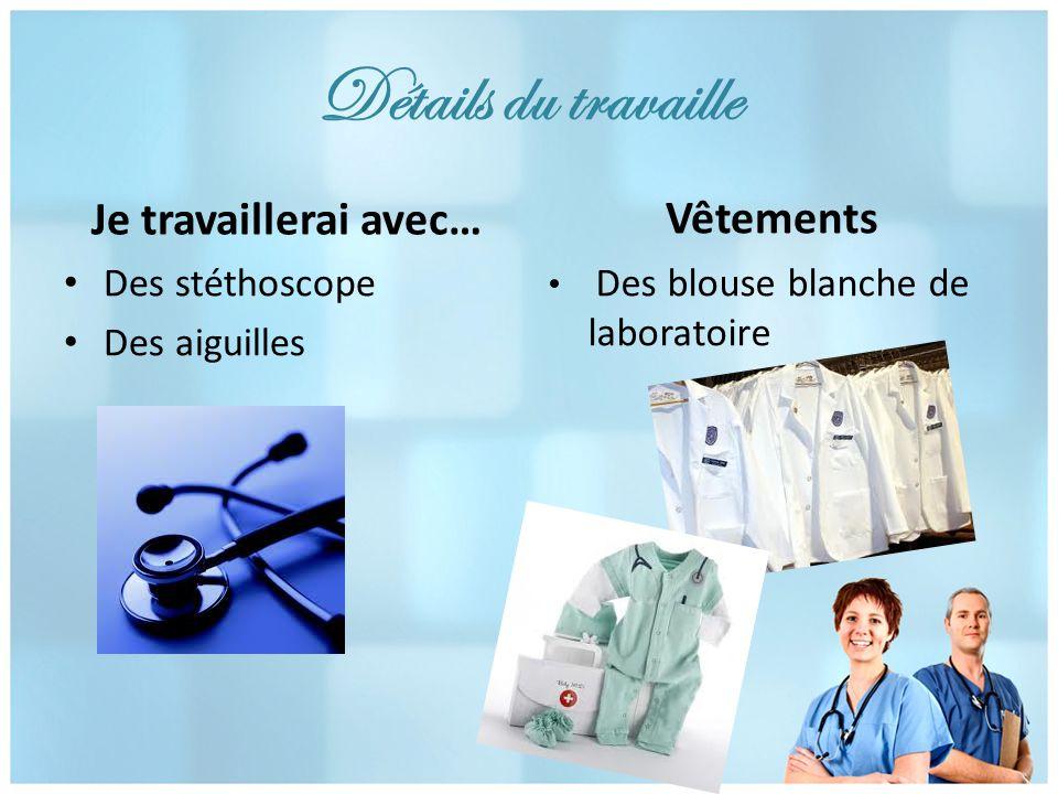 Détails du travaille Je travaillerai avec… Des stéthoscope Des aiguilles Vêtements Des blouse blanche de laboratoire