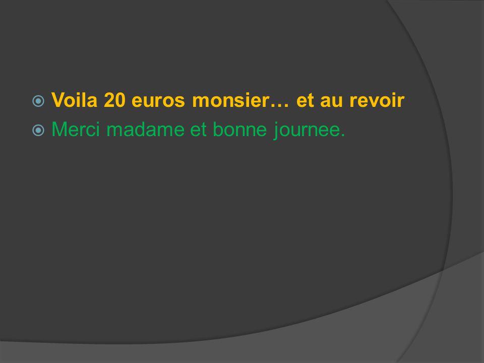  Voila 20 euros monsier… et au revoir  Merci madame et bonne journee.