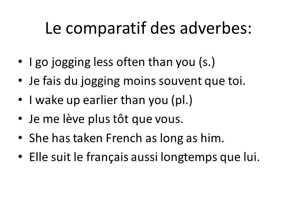 Le comparatif des adverbes: I go jogging less often than you (s.) Je fais du jogging moins souvent que toi.