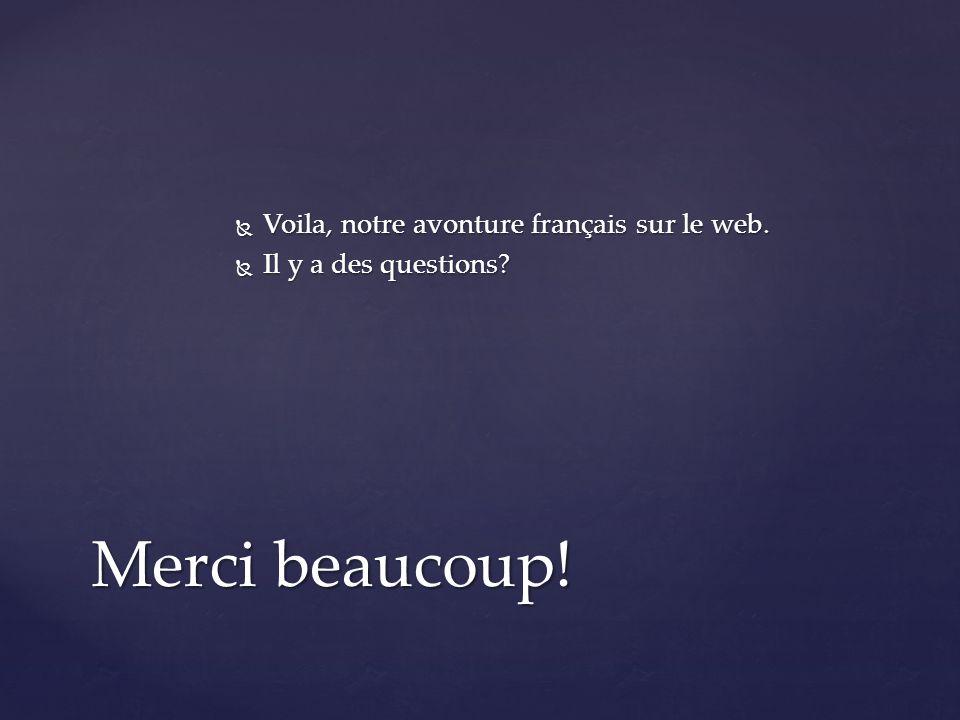  Voila, notre avonture français sur le web.  Il y a des questions Merci beaucoup!