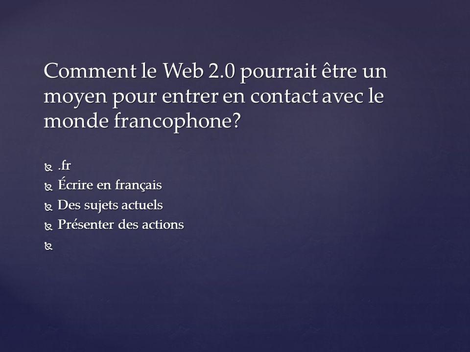 .fr  Écrire en français  Des sujets actuels  Présenter des actions Comment le Web 2.0 pourrait être un moyen pour entrer en contact avec le monde francophone