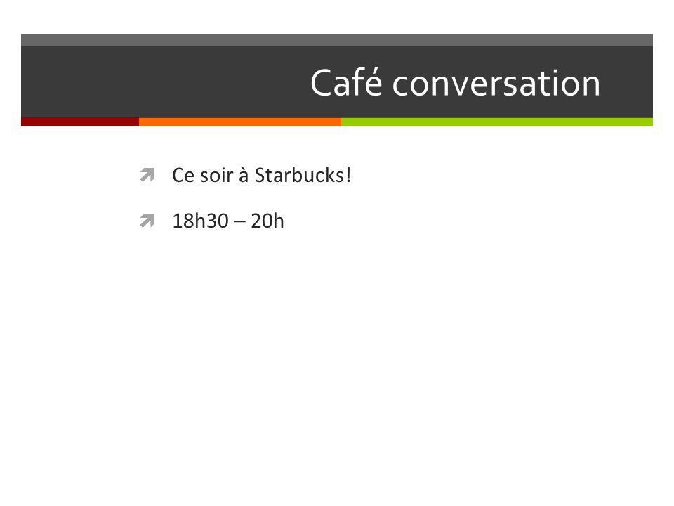 Café conversation  Ce soir à Starbucks!  18h30 – 20h