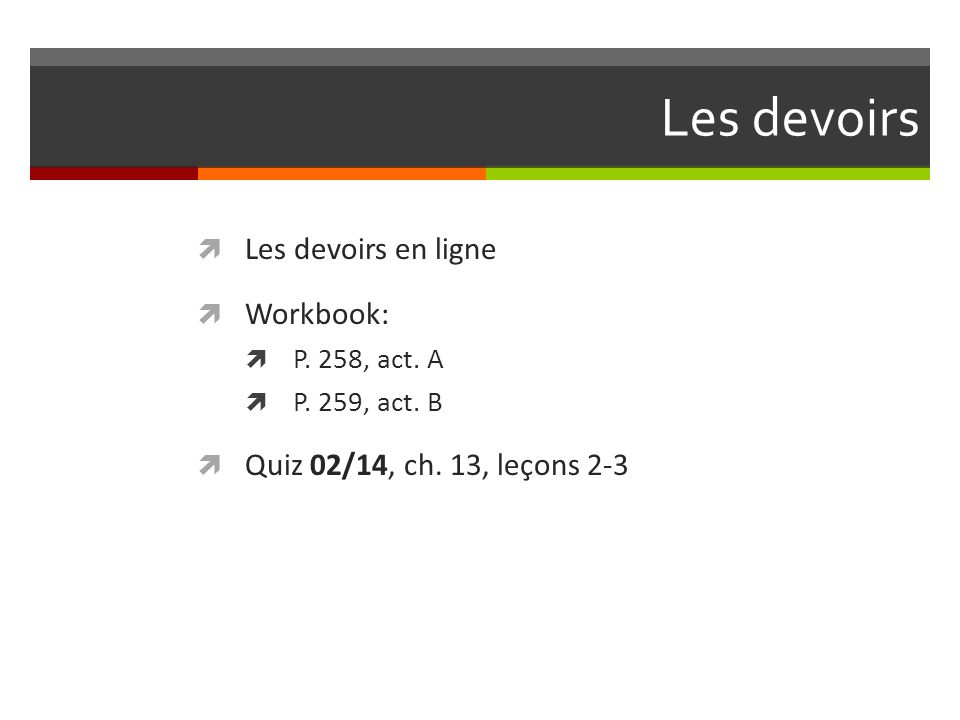 Les devoirs  Les devoirs en ligne  Workbook:  P. 258, act. A  P. 259, act. B  Quiz 02/14, ch. 13, leçons 2-3