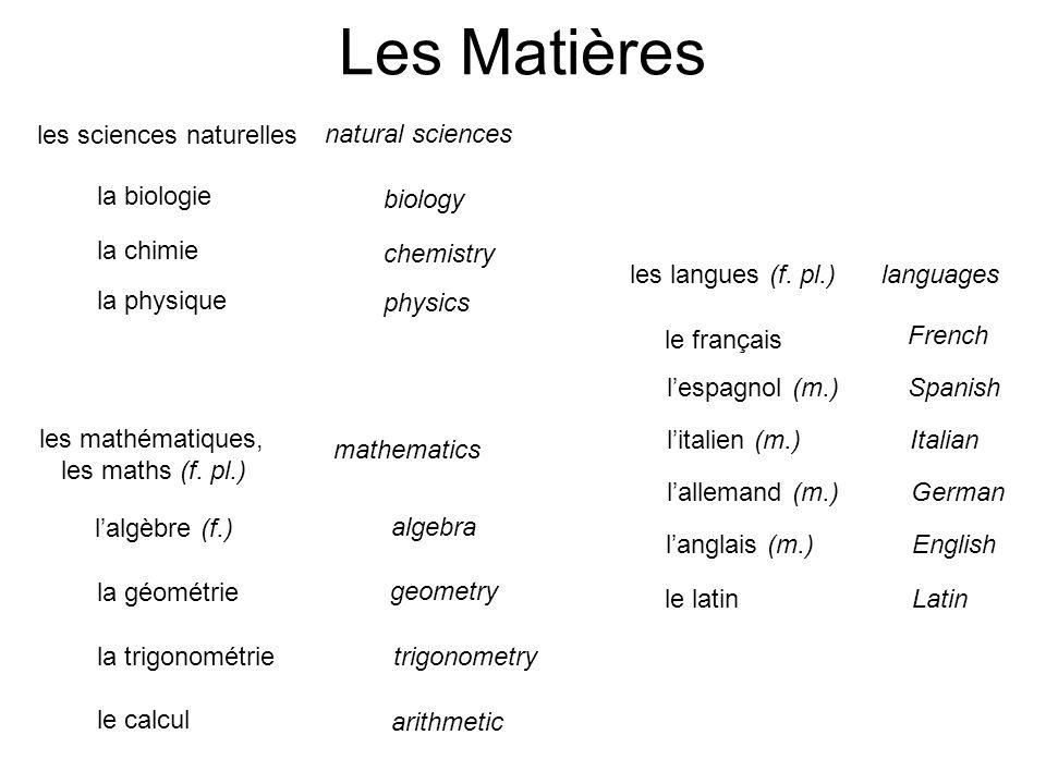 les sciences naturelles la biologie la chimie la physique natural sciences biology chemistry physics l'algèbre (f.) la géométrie la trigonométrie le calcul algebra geometry trigonometry les mathématiques, les maths (f.
