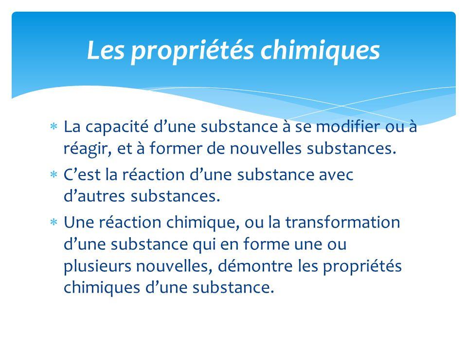  La capacité d'une substance à se modifier ou à réagir, et à former de nouvelles substances.  C'est la réaction d'une substance avec d'autres substa