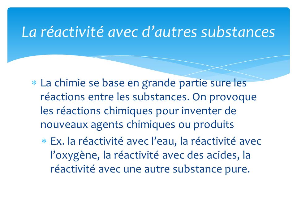  La chimie se base en grande partie sure les réactions entre les substances. On provoque les réactions chimiques pour inventer de nouveaux agents chi